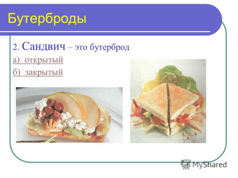 Бутерброды 2. Сандвич – это бутерброд а) открытый б) закрытый