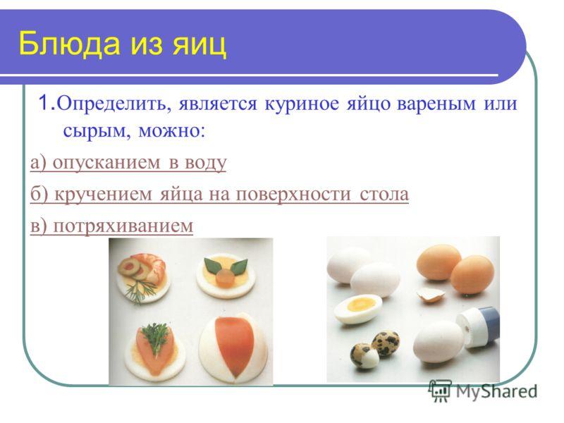 Блюда из яиц 1. Определить, является куриное яйцо вареным или сырым, можно: а) опусканием в воду б) кручением яйца на поверхности стола в) потряхиванием