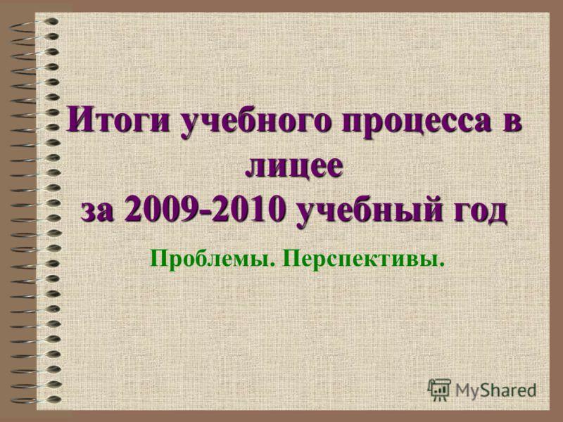 Итоги учебного процесса в лицее за 2009-2010 учебный год Проблемы. Перспективы.