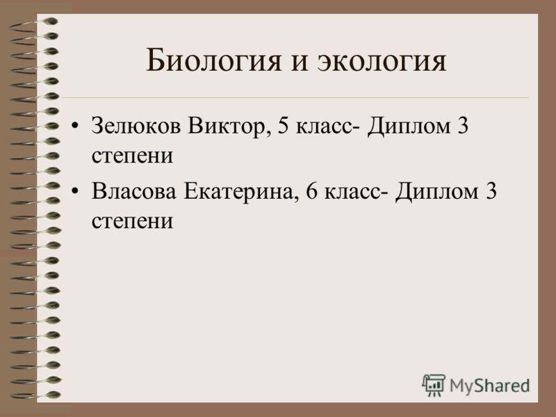 Биология и экология Зелюков Виктор, 5 класс- Диплом 3 степени Власова Екатерина, 6 класс- Диплом 3 степени