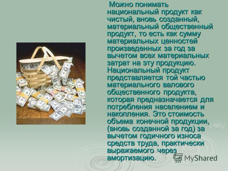 Можно понимать национальный продукт как чистый, вновь созданный, материальный общественный продукт, то есть как сумму материальных ценностей произведенных за год за вычетом всех материальных затрат на эту продукцию. Национальный продукт представляетс