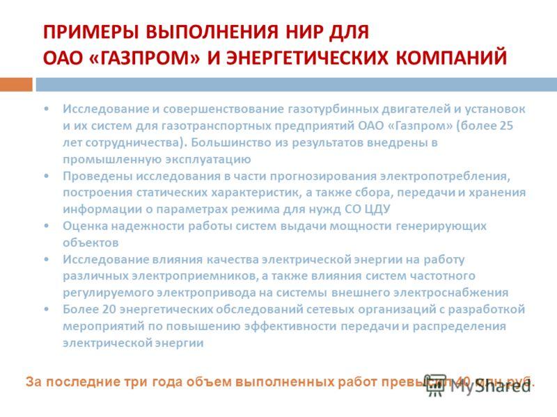 ПРИМЕРЫ ВЫПОЛНЕНИЯ НИР ДЛЯ ОАО « ГАЗПРОМ » И ЭНЕРГЕТИЧЕСКИХ КОМПАНИЙ Исследование и совершенствование газотурбинных двигателей и установок и их систем для газотранспортных предприятий ОАО « Газпром » ( более 25 лет сотрудничества ). Большинство из ре
