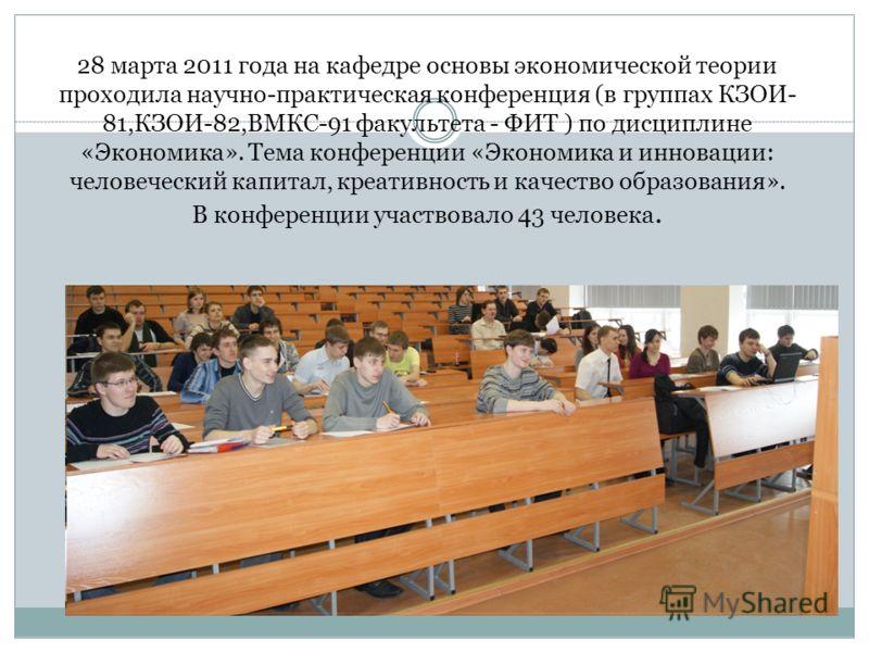 28 марта 2011 года на кафедре основы экономической теории проходила научно-практическая конференция (в группах КЗОИ- 81,КЗОИ-82,ВМКС-91 факультета - ФИТ ) по дисциплине «Экономика». Тема конференции «Экономика и инновации: человеческий капитал, креат