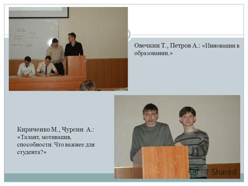 Овечкин Т., Петров А.: « Инновации в образовании. » Кириченко М., Чурсин А.: « Талант, мотивация, способности. Что важнее для студента? »