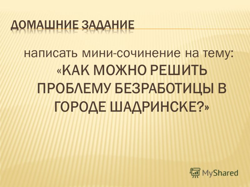 написать мини-сочинение на тему: «КАК МОЖНО РЕШИТЬ ПРОБЛЕМУ БЕЗРАБОТИЦЫ В ГОРОДЕ ШАДРИНСКЕ?»