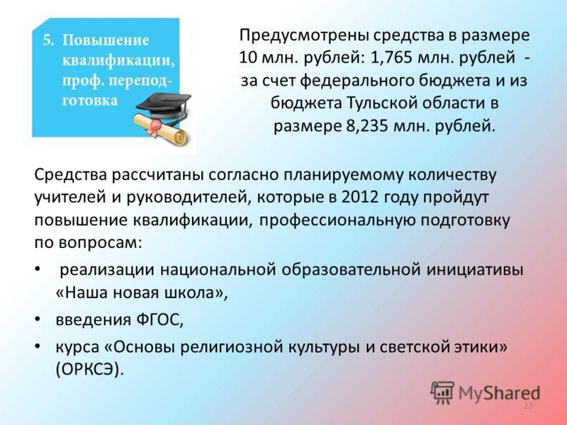 Предусмотрены средства в размере 10 млн. рублей: 1,765 млн. рублей - за счет федерального бюджета и из бюджета Тульской области в размере 8,235 млн. рублей. Средства рассчитаны согласно планируемому количеству учителей и руководителей, которые в 2012