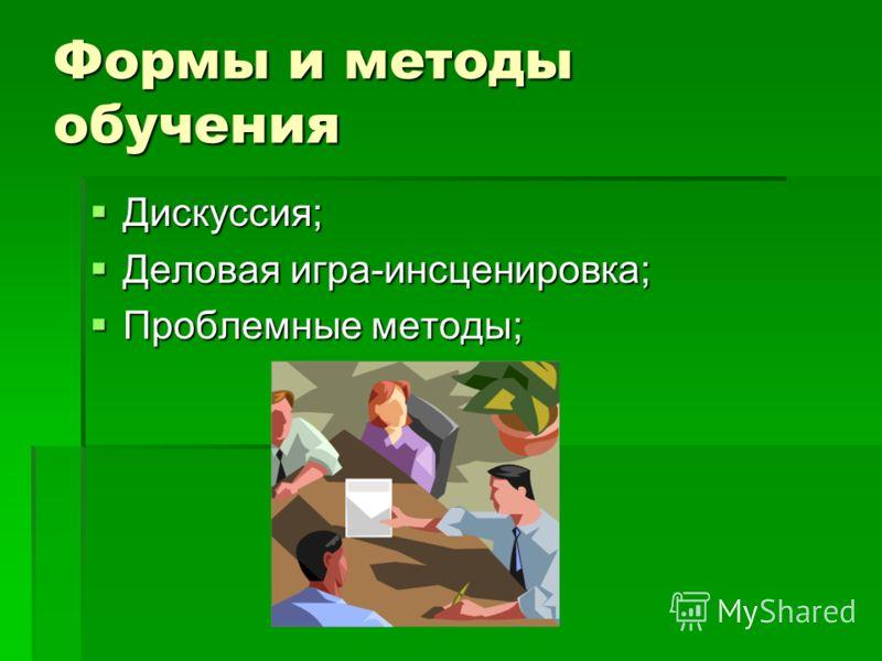 Формы и методы обучения Дискуссия; Дискуссия; Деловая игра-инсценировка; Деловая игра-инсценировка; Проблемные методы; Проблемные методы;
