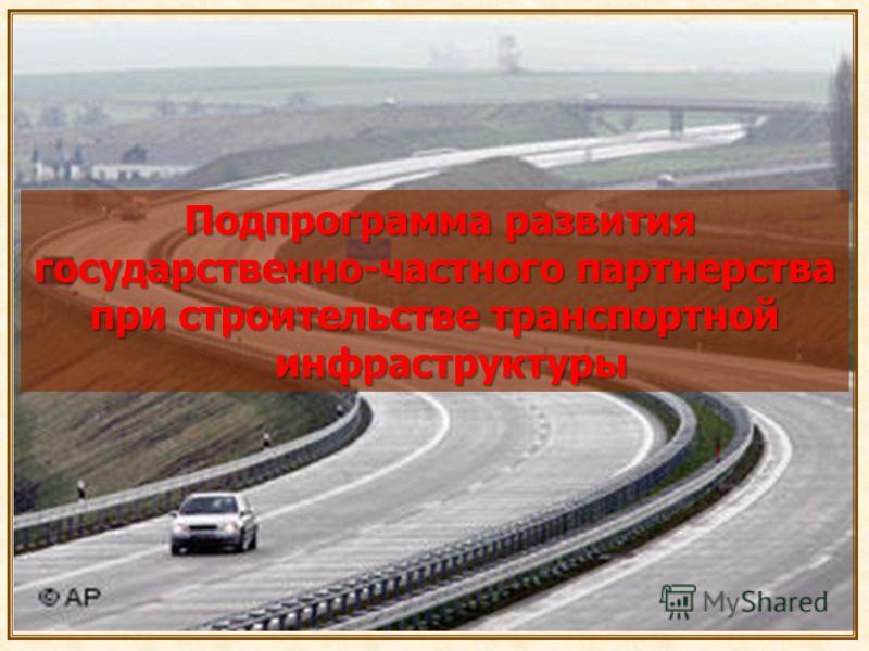 Подпрограмма развития Подпрограмма развития государственно-частного партнерства при строительстве транспортной инфраструктуры