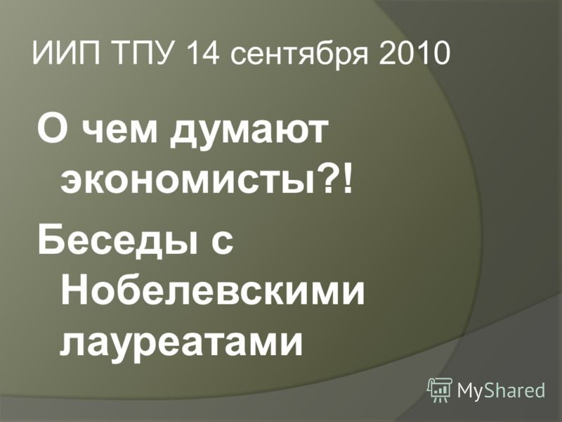ИИП ТПУ 14 сентября 2010 О чем думают экономисты?! Беседы с Нобелевскими лауреатами