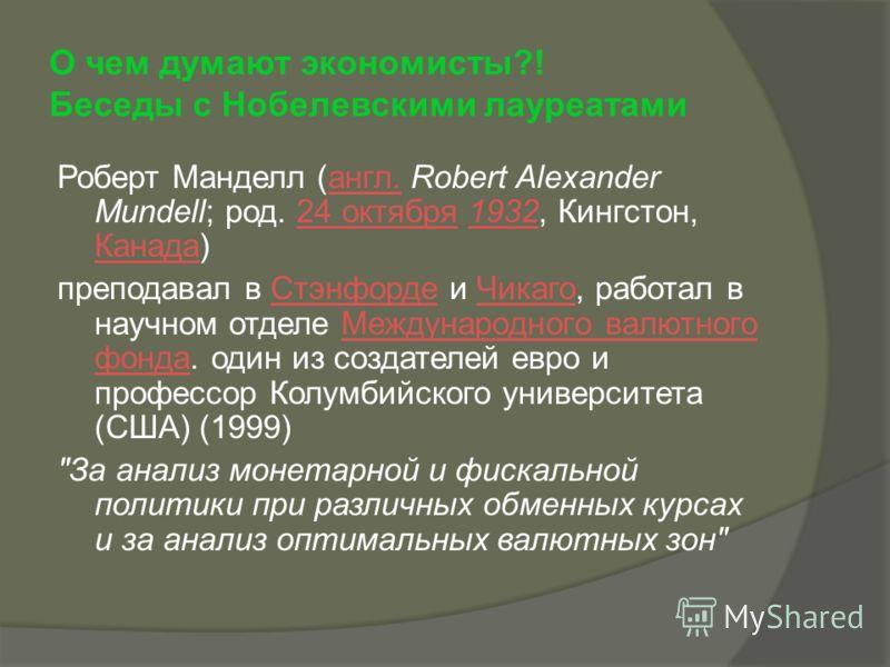 О чем думают экономисты?! Беседы с Нобелевскими лауреатами Роберт Манделл (англ. Robert Alexander Mundell; род. 24 октября 1932, Кингстон, Канада) англ.24 октября1932 Канада преподавал в Стэнфорде и Чикаго, работал в научном отделе Международного вал