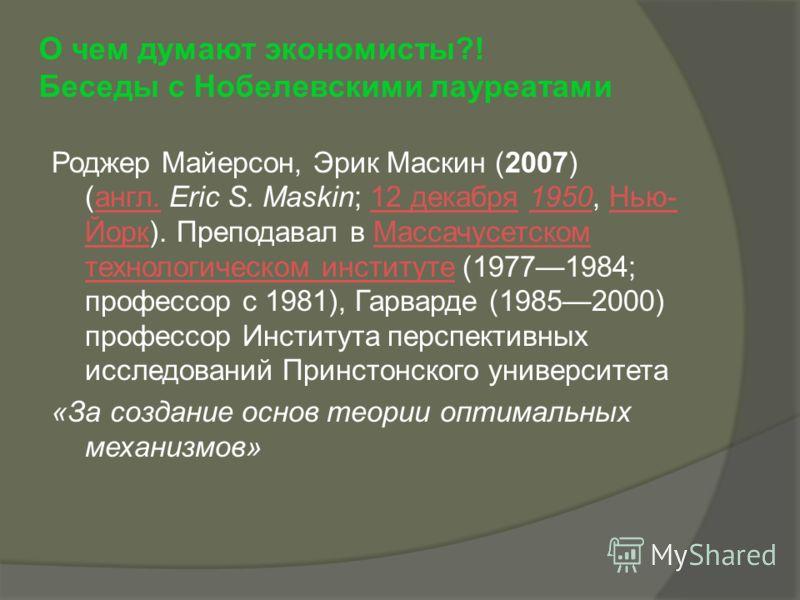 О чем думают экономисты?! Беседы с Нобелевскими лауреатами Роджер Майерсон, Эрик Маскин (2007) (англ. Eric S. Maskin; 12 декабря 1950, Нью- Йорк). Преподавал в Массачусетском технологическом институте (19771984; профессор с 1981), Гарварде (19852000)