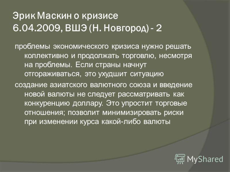 Эрик Маскин о кризисе 6.04.2009, ВШЭ (Н. Новгород) - 2 проблемы экономического кризиса нужно решать коллективно и продолжать торговлю, несмотря на проблемы. Если страны начнут отгораживаться, это ухудшит ситуацию создание азиатского валютного союза и