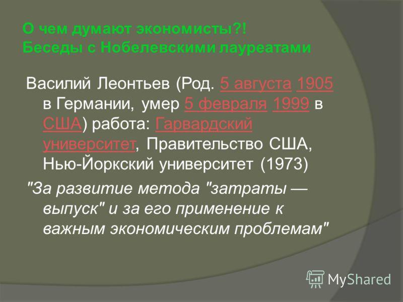 О чем думают экономисты?! Беседы с Нобелевскими лауреатами Василий Леонтьев (Род. 5 августа 1905 в Германии, умер 5 февраля 1999 в США) работа: Гарвардский университет, Правительство США, Нью-Йоркский университет (1973)5 августа19055 февраля1999 СШАГ