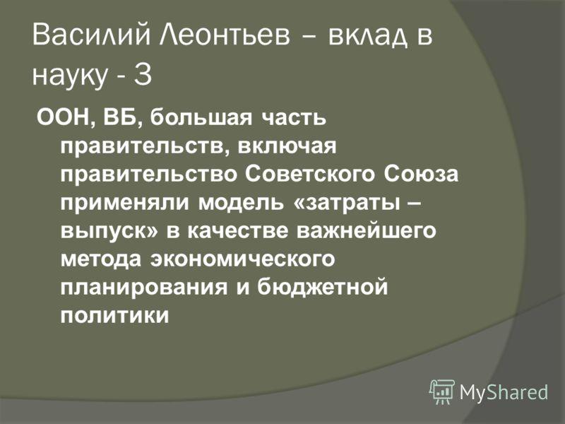Василий Леонтьев – вклад в науку - 3 ООН, ВБ, большая часть правительств, включая правительство Советского Союза применяли модель «затраты – выпуск» в качестве важнейшего метода экономического планирования и бюджетной политики