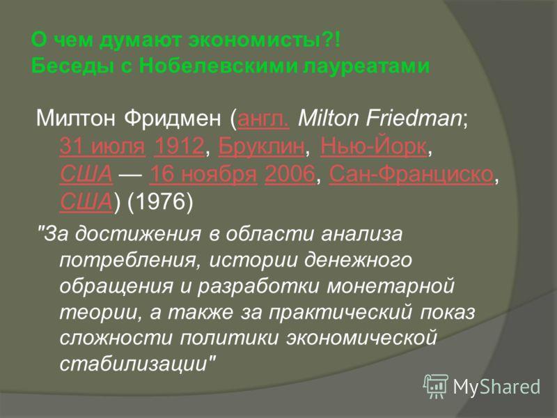 О чем думают экономисты?! Беседы с Нобелевскими лауреатами Милтон Фридмен (англ. Milton Friedman; 31 июля 1912, Бруклин, Нью-Йорк, США 16 ноября 2006, Сан-Франциско, США) (1976)англ. 31 июля1912БруклинНью-Йорк США16 ноября2006Сан-Франциско США