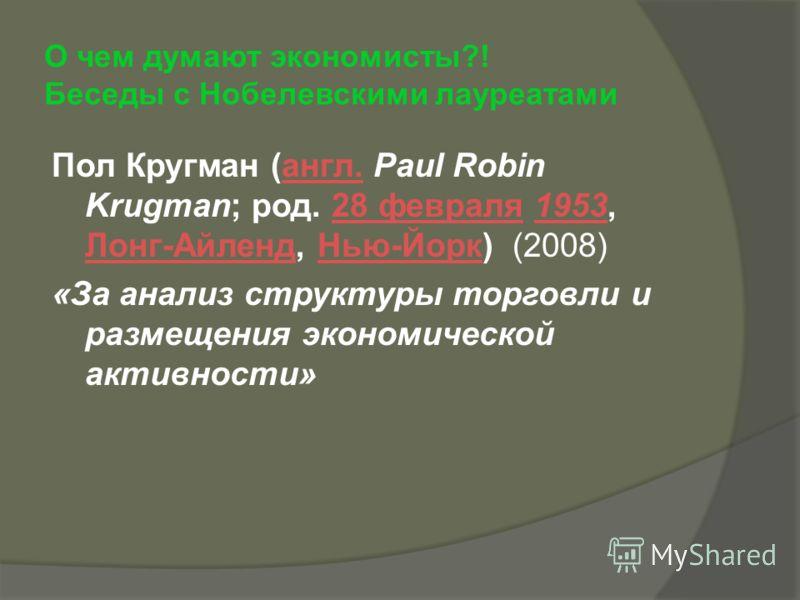 О чем думают экономисты?! Беседы с Нобелевскими лауреатами Пол Кругман (англ. Paul Robin Krugman; род. 28 февраля 1953, Лонг-Айленд, Нью-Йорк) (2008)англ.28 февраля1953 Лонг-АйлендНью-Йорк «За анализ структуры торговли и размещения экономической акти