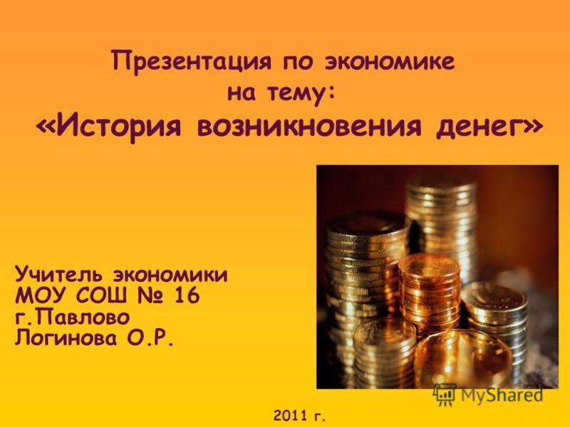 Презентация по экономике на тему: «История возникновения денег» Учитель экономики МОУ СОШ 16 г.Павлово Логинова О.Р. 2011 г.
