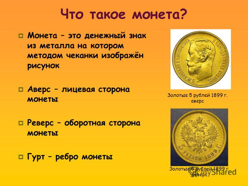 Монета – это денежный знак из металла на котором методом чеканки изображён рисунок Аверс – лицевая сторона монеты Реверс – оборотная сторона монеты Гурт – ребро монеты Золотые 5 рублей 1899 г. аверс Золотые 5 рублей 1899 г. реверс