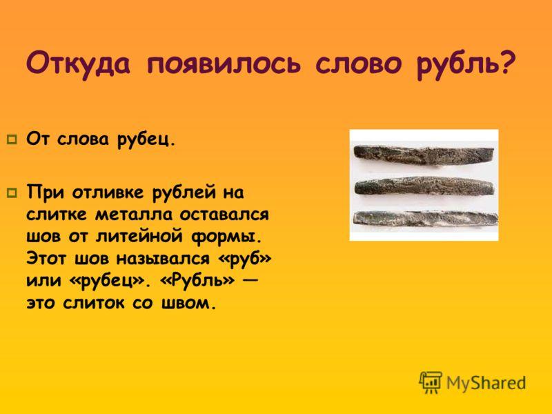 От слова рубец. При отливке рублей на слитке металла оставался шов от литейной формы. Этот шов назывался «руб» или «рубец». «Рубль» это слиток со швом.