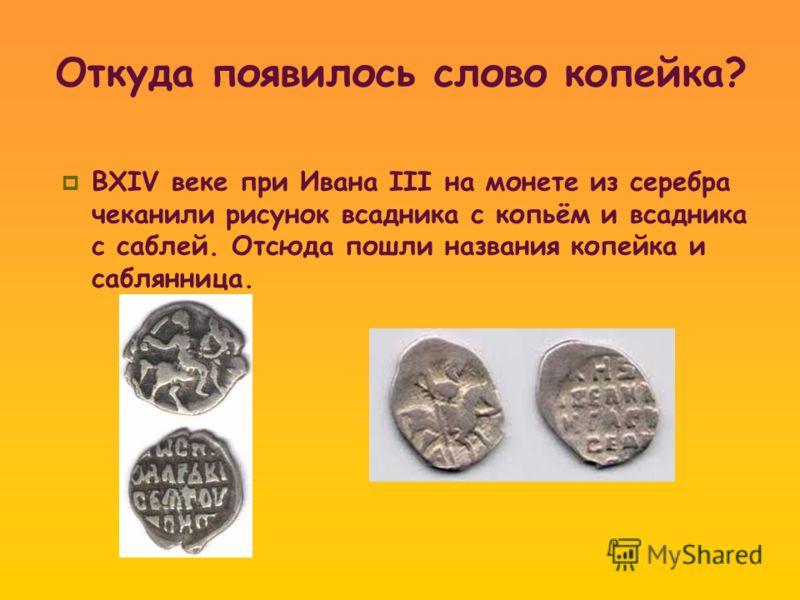 Откуда появилось слово копейка? ВXIV веке при Ивана III на монете из серебра чеканили рисунок всадника с копьём и всадника с саблей. Отсюда пошли названия копейка и саблянница.