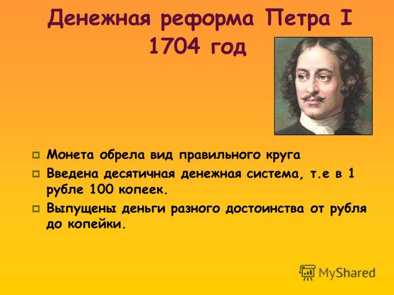 Денежная реформа Петра I 1704 год Монета обрела вид правильного круга Введена десятичная денежная система, т.е в 1 рубле 100 копеек. Выпущены деньги разного достоинства от рубля до копейки.