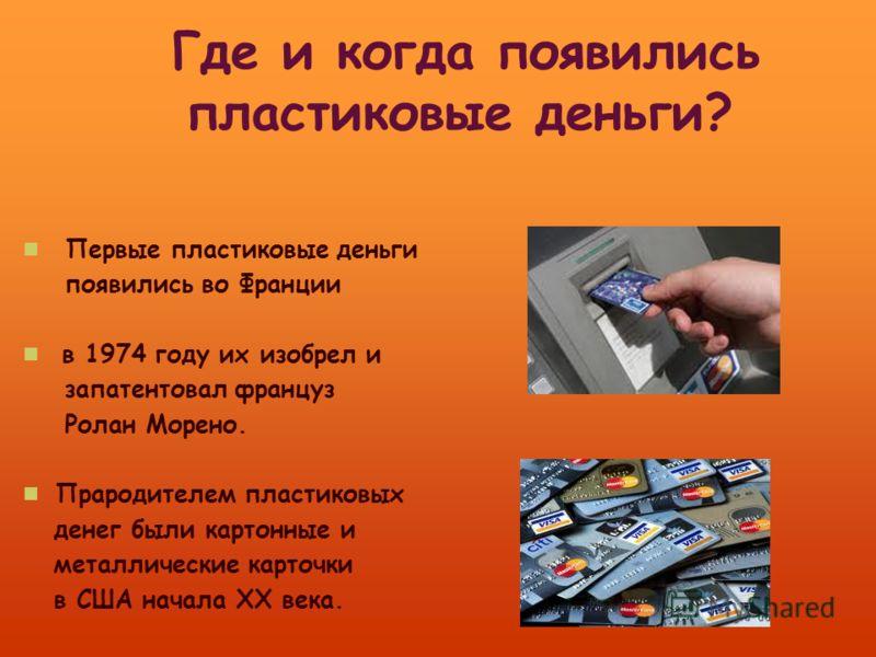 Первые пластиковые деньги появились во Франции в 1974 году их изобрел и запатентовал француз Ролан Морено. Прародителем пластиковых денег были картонные и металлические карточки в США начала ХХ века.