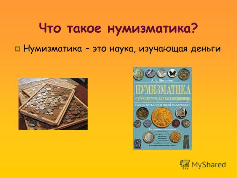 Что такое нумизматика? Нумизматика – это наука, изучающая деньги