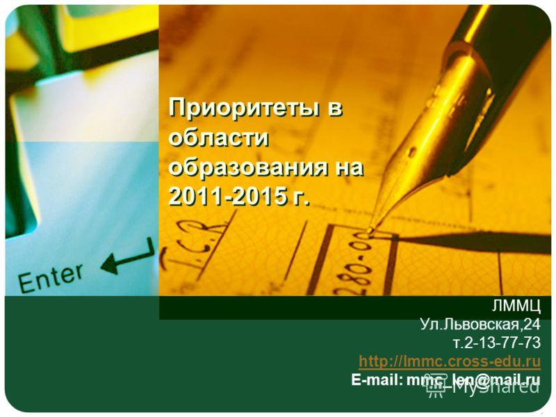 Приоритеты в области образования на 2011-2015 г. ЛММЦ Ул.Львовская,24 т.2-13-77-73 http://lmmc.cross-edu.ru E-mail: mmc_len@mail.ru