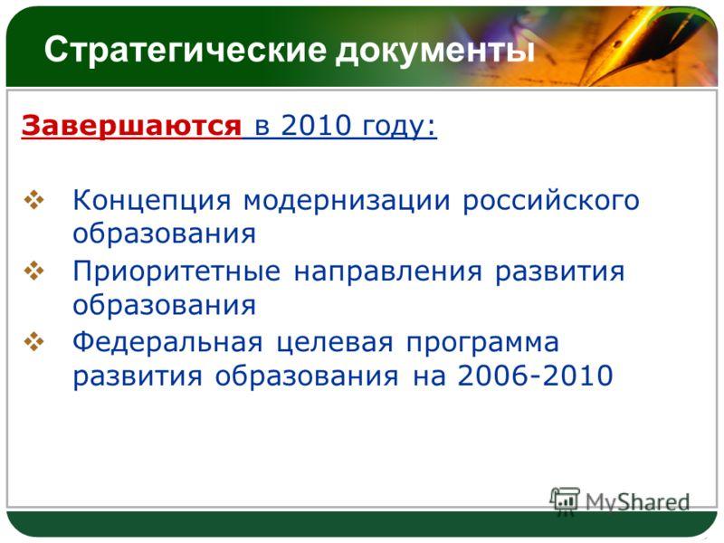Стратегические документы Завершаются в 2010 году: Концепция модернизации российского образования Приоритетные направления развития образования Федеральная целевая программа развития образования на 2006-2010