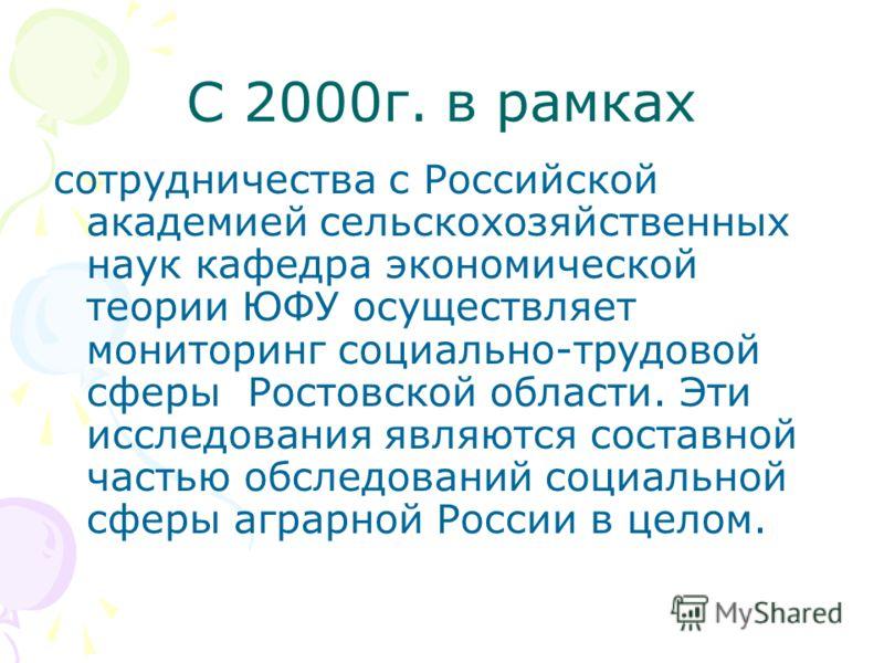 С 2000г. в рамках сотрудничества с Российской академией сельскохозяйственных наук кафедра экономической теории ЮФУ осуществляет мониторинг социально-трудовой сферы Ростовской области. Эти исследования являются составной частью обследований социальной