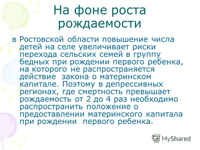 На фоне роста рождаемости в Ростовской области повышение числа детей на селе увеличивает риски перехода сельских семей в группу бедных при рождении первого ребенка, на которого не распространяется действие закона о материнском капитале. Поэтому в деп
