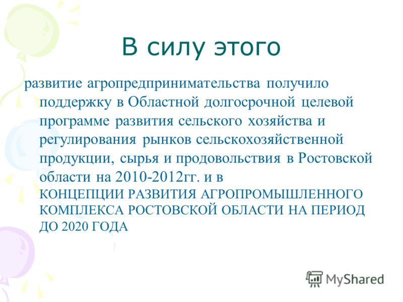 В силу этого развитие агропредпринимательства получило поддержку в Областной долгосрочной целевой программе развития сельского хозяйства и регулирования рынков сельскохозяйственной продукции, сырья и продовольствия в Ростовской области на 2010-2012гг