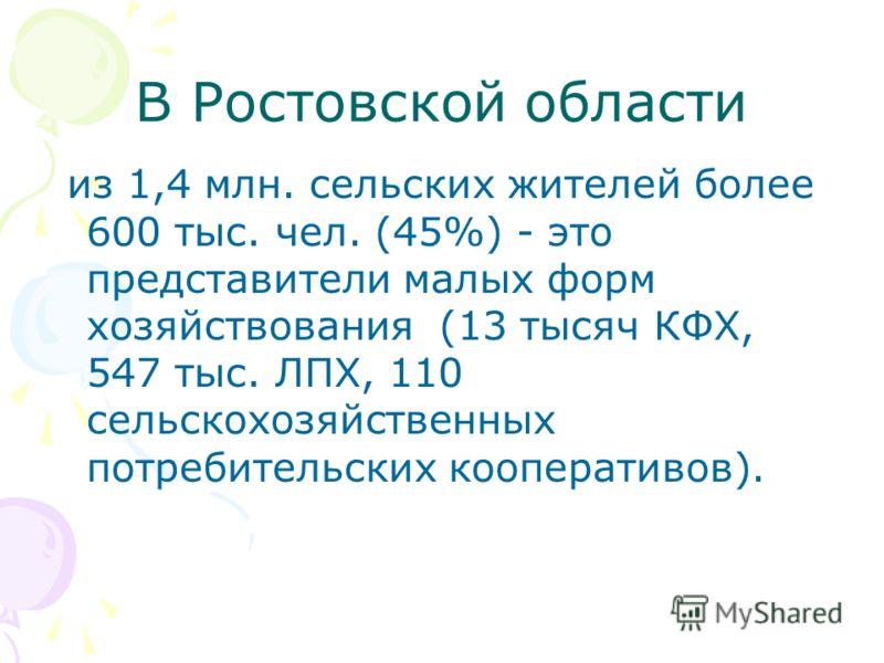 В Ростовской области из 1,4 млн. сельских жителей более 600 тыс. чел. (45%) - это представители малых форм хозяйствования (13 тысяч КФХ, 547 тыс. ЛПХ, 110 сельскохозяйственных потребительских кооперативов).