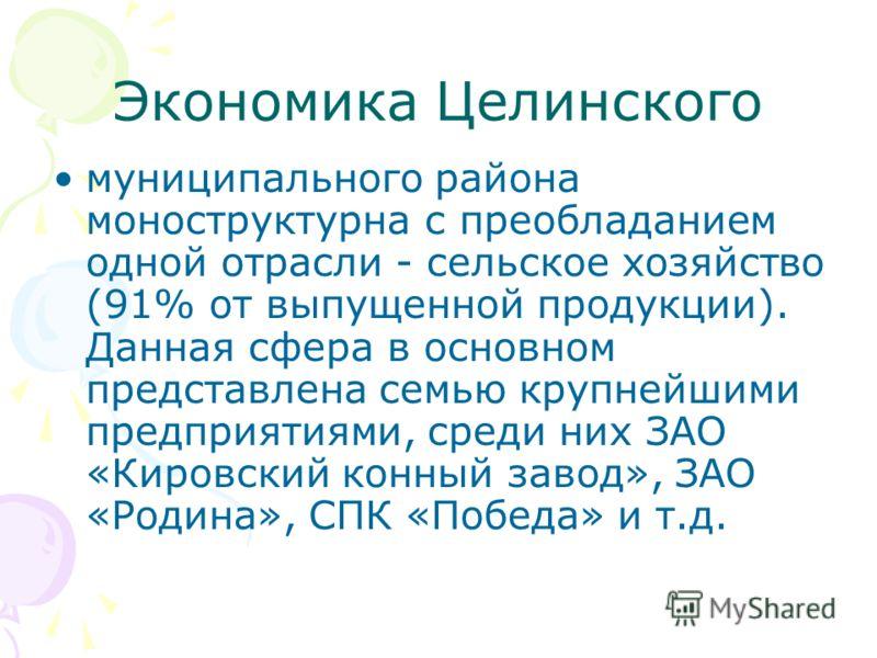 Экономика Целинского муниципального района моноструктурна с преобладанием одной отрасли - сельское хозяйство (91% от выпущенной продукции). Данная сфера в основном представлена семью крупнейшими предприятиями, среди них ЗАО «Кировский конный завод»,