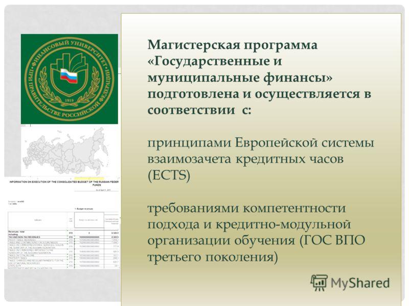 Магистерская программа «Государственные и муниципальные финансы» подготовлена и осуществляется в соответствии с: принципами Европейской системы взаимозачета кредитных часов (ECTS) требованиями компетентности подхода и кредитно-модульной организации о