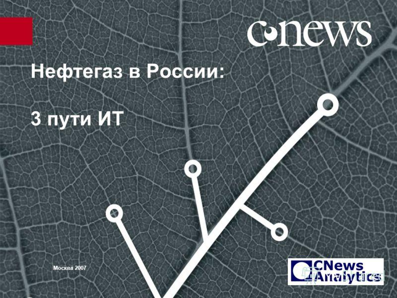 Нефтегаз в России: 3 пути ИТ Москва 2007