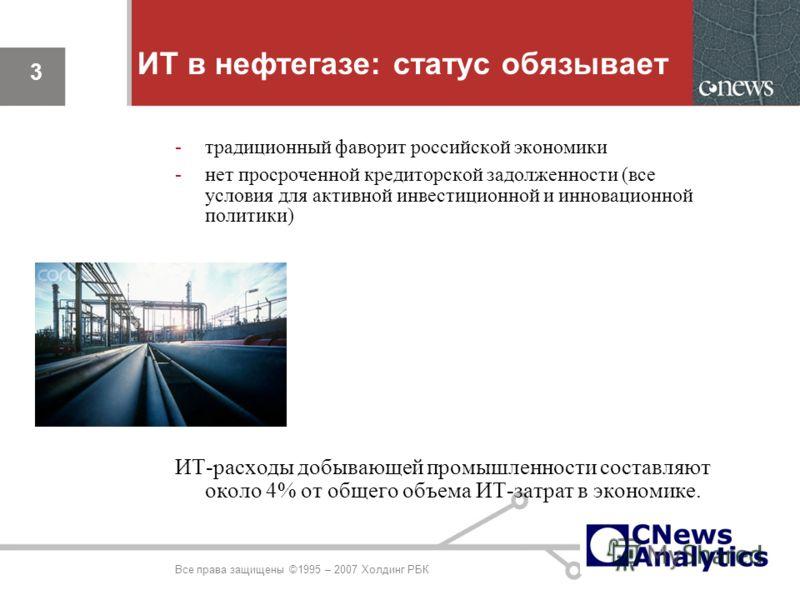 3 ИТ в нефтегазе: статус обязывает -традиционный фаворит российской экономики -нет просроченной кредиторской задолженности (все условия для активной инвестиционной и инновационной политики) ИТ-расходы добывающей промышленности составляют около 4% от
