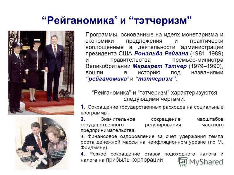 Рейганомика и тэтчеризм Программы, основанные на идеях монетаризма и экономики предложения и практически воплощенные в деятельности администрации президента США Рональда Рейгана (1981–1989) и правительства премьер-министра Великобритании Маргарет Тэт
