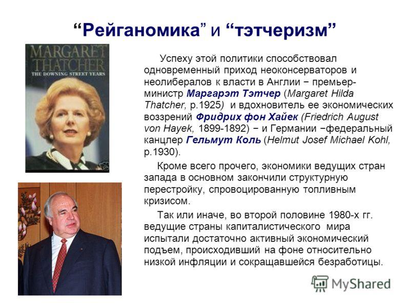Рейганомика и тэтчеризм Успеху этой политики способствовал одновременный приход неоконсерваторов и неолибералов к власти в Англии премьер- министр Маргарэт Тэтчер (Margaret Hilda Thatcher, р.1925) и вдохновитель ее экономических воззрений Фридрих фон