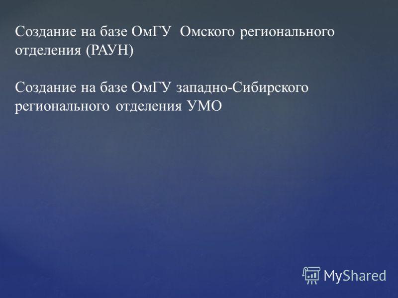 Создание на базе ОмГУ Омского регионального отделения (РАУН) Создание на базе ОмГУ западно-Сибирского регионального отделения УМО