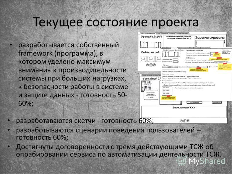 Текущее состояние проекта разработывается собственный framework (программа), в котором уделено максимум внимания к производительности системы при больших нагрузках, к безопасности работы в системе и защите данных - готовность 50- 60%; разработаваются