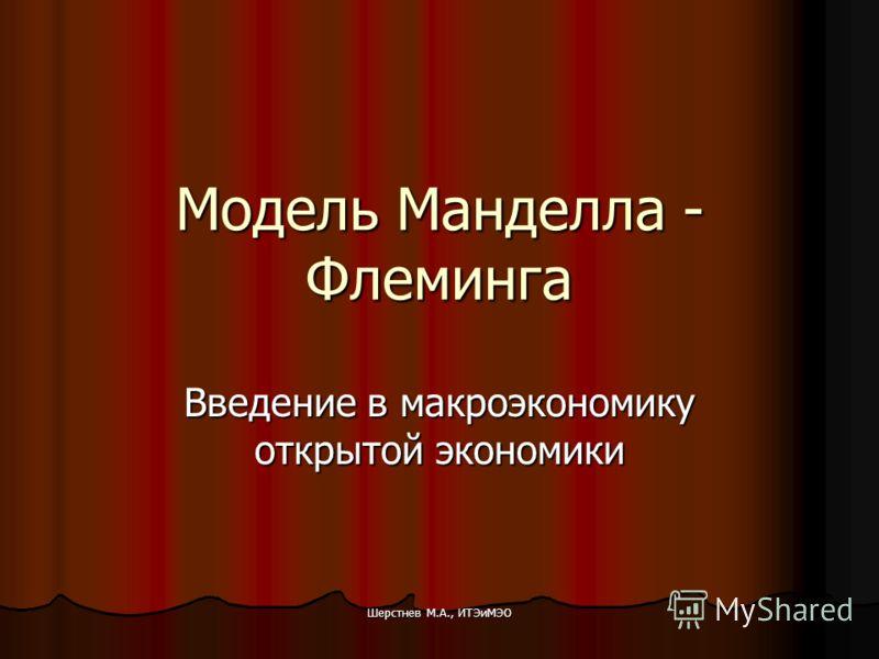 Шерстнев М.А., ИТЭиМЭО Модель Манделла - Флеминга Введение в макроэкономику открытой экономики