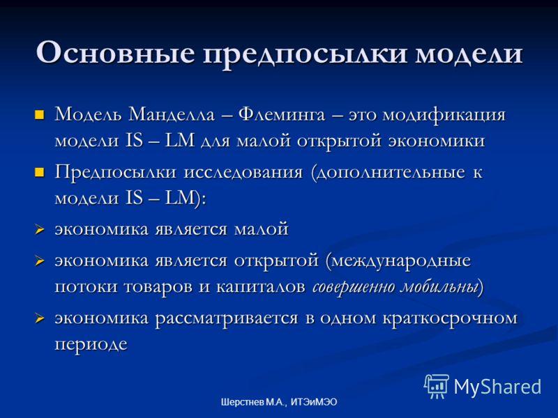 Шерстнев М.А., ИТЭиМЭО Основные предпосылки модели Модель Манделла – Флеминга – это модификация модели IS – LM для малой открытой экономики Модель Манделла – Флеминга – это модификация модели IS – LM для малой открытой экономики Предпосылки исследова