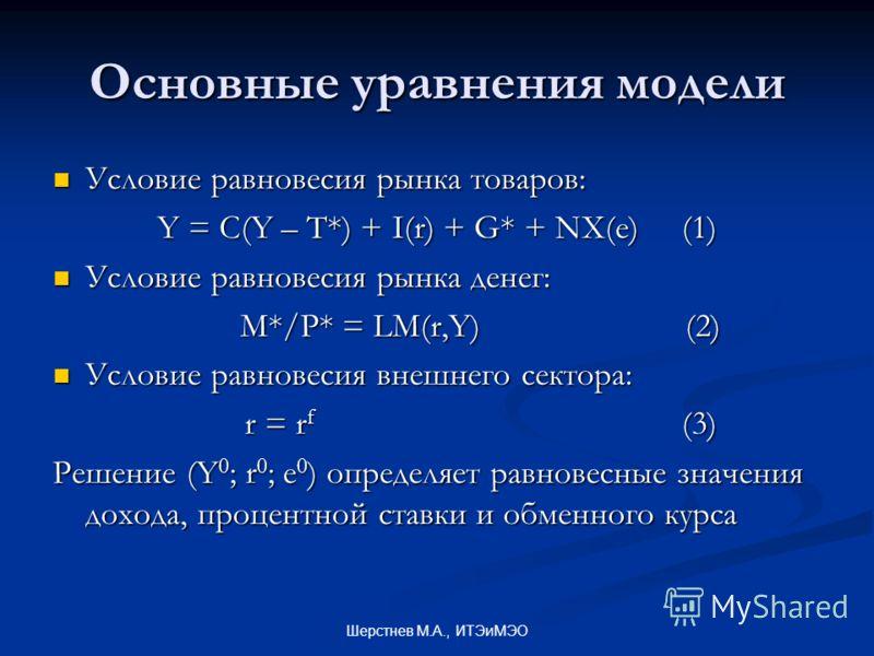 Шерстнев М.А., ИТЭиМЭО Основные уравнения модели Условие равновесия рынка товаров: Условие равновесия рынка товаров: Y = C(Y – T*) + I(r) + G* + NX(e) (1) Условие равновесия рынка денег: Условие равновесия рынка денег: M*/P* = LM(r,Y) (2) Условие рав