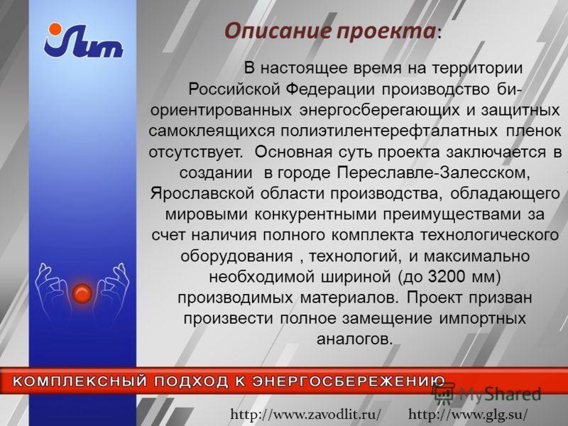 Описание проекта : http://www.zavodlit.ru/ http://www.glg.su/ В настоящее время на территории Российской Федерации производство би- ориентированных энергосберегающих и защитных самоклеящихся полиэтилентерефталатных пленок отсутствует. Основная суть п