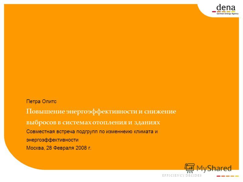 E F F I C I E N C Y D E C I D E S Петра Опитс Повышение энергоэффективности и снижение выбросов в системах отопления и зданиях Совместная встреча подгрупп по изменнеию климата и энергоэффективности Москва, 28 Февраля 2008 г.