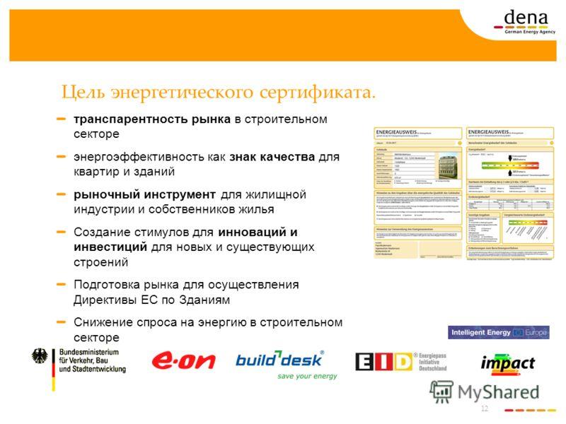 12 Цель энергетического сертификата. транспарентность рынка в строительном секторе энергоэффективность как знак качества для квартир и зданий рыночный инструмент для жилищной индустрии и собственников жилья Создание стимулов для инноваций и инвестици