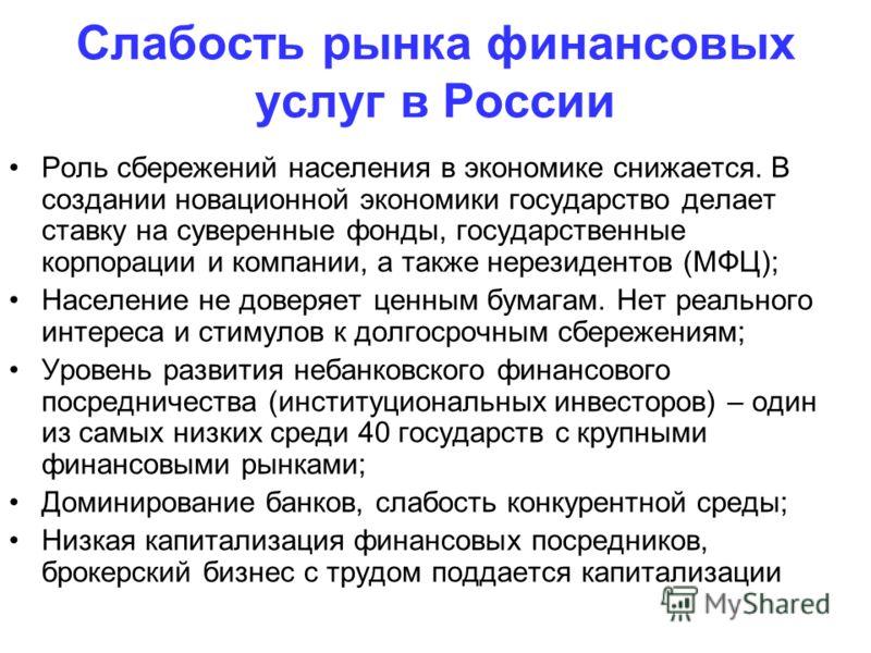Слабость рынка финансовых услуг в России Роль сбережений населения в экономике снижается. В создании новационной экономики государство делает ставку на суверенные фонды, государственные корпорации и компании, а также нерезидентов (МФЦ); Население не