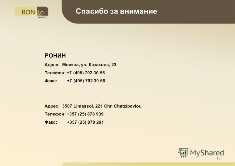 17 Спасибо за внимание РОНИН Адрес: Москва, ул. Казакова, 23 Телефон: +7 (495) 792 30 55 Факс: +7 (495) 792 30 56 Адрес: 3507 Limassol, 221 Chr. Chatzipavlou Телефон: +357 (25) 878 939 Факс: +357 (25) 878 291