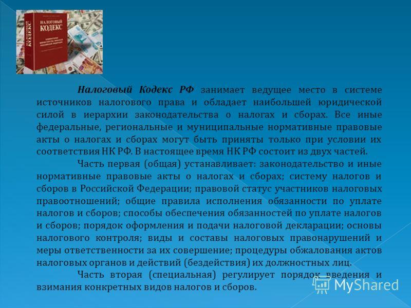 Налоговый Кодекс РФ занимает ведущее место в системе источников налогового права и обладает наибольшей юридической силой в иерархии законодательства о налогах и сборах. Все иные федеральные, региональные и муниципальные нормативные правовые акты о на